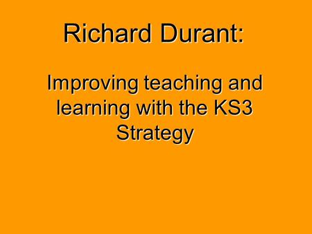 Richard Durant: Improving teaching and learning with the KS3 Strategy.