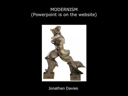MODERNISM (Powerpoint is on the website) Jonathan Davies.