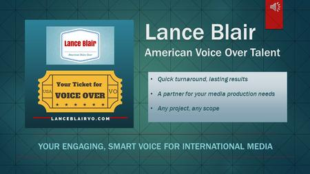 Lance Blair American Voice Over Talent YOUR ENGAGING, SMART VOICE FOR INTERNATIONAL MEDIA Quick turnaround, lasting results A partner for your media production.