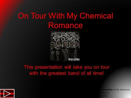 On Tour With My Chemical Romance This presentation will take you on tour with the greatest band of all time! Presented by: Emily Johanson Project 13 5/25/11.