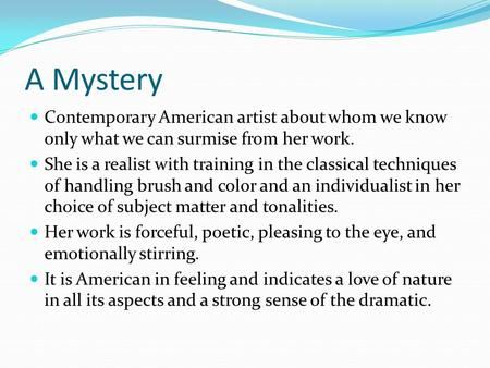 A Mystery Contemporary American artist about whom we know only what we can surmise from her work. She is a realist with training in the classical techniques.