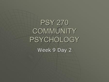 PSY 270 COMMUNITY PSYCHOLOGY Week 9 Day 2. Creating and Sustaining Social Change.