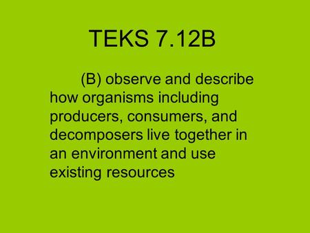 TEKS 7.12B (B) observe and describe how organisms including producers, consumers, and decomposers live together in an environment and use existing resources.