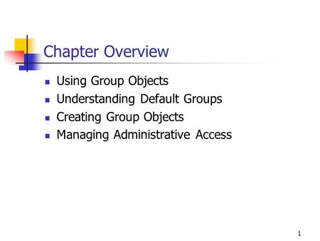 1 Chapter Overview Using Group Objects Understanding Default Groups Creating Group Objects Managing Administrative Access.