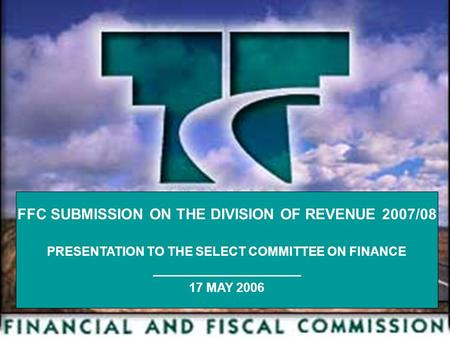 1 FFC SUBMISSION ON THE DIVISION OF REVENUE 2007/08 PRESENTATION TO THE SELECT COMMITTEE ON FINANCE _____________________ 17 MAY 2006.
