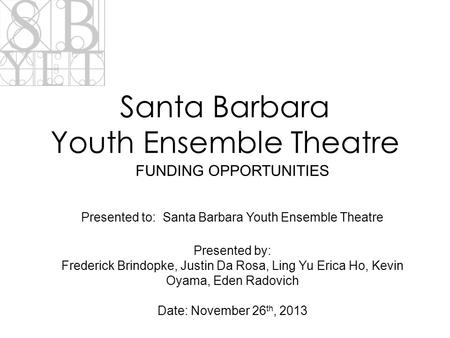 Santa Barbara Youth Ensemble Theatre FUNDING OPPORTUNITIES Presented to: Santa Barbara Youth Ensemble Theatre Presented by: Frederick Brindopke, Justin.