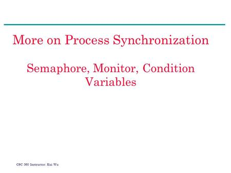 CSC 360 Instructor: Kui Wu More on Process Synchronization Semaphore, Monitor, Condition Variables.