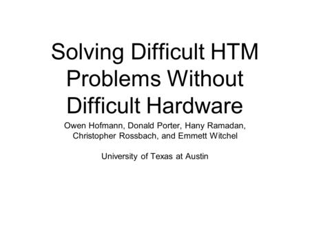 Solving Difficult HTM Problems Without Difficult Hardware Owen Hofmann, Donald Porter, Hany Ramadan, Christopher Rossbach, and Emmett Witchel University.