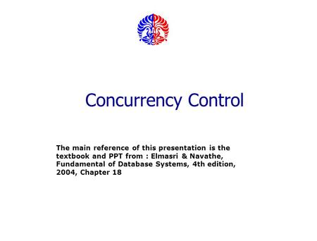 Concurrency Control The main reference of this presentation is the textbook and PPT from : Elmasri & Navathe, Fundamental of Database Systems, 4th edition,