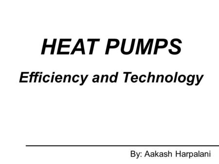 HEAT PUMPS Efficiency and Technology By: Aakash Harpalani.