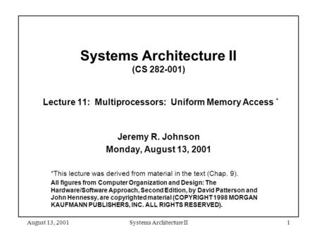 August 13, 2001Systems Architecture II1 Systems Architecture II (CS 282-001) Lecture 11: Multiprocessors: Uniform Memory Access * Jeremy R. Johnson Monday,