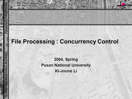 Em Spatiotemporal Database Laboratory Pusan National University File Processing : Concurrency Control 2004, Spring Pusan National University Ki-Joune Li.