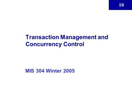 10 Transaction Management and Concurrency Control MIS 304 Winter 2005.