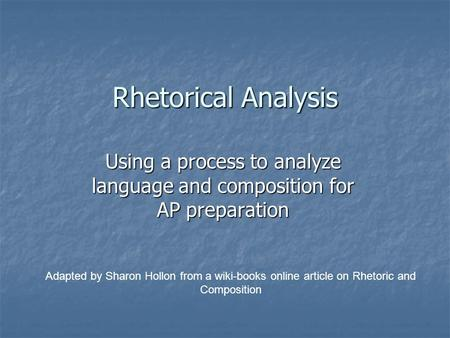 Rhetorical Analysis Using a process to analyze language and composition for AP preparation Adapted by Sharon Hollon from a wiki-books online article on.