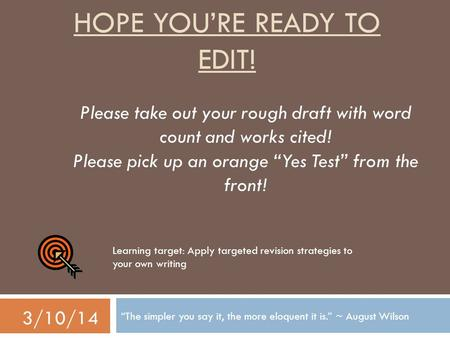 "HOPE YOU'RE READY TO EDIT! ""The simpler you say it, the more eloquent it is."" ~ August Wilson 3/10/14 Please take out your rough draft with word count."