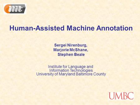 Human-Assisted Machine Annotation Sergei Nirenburg, Marjorie McShane, Stephen Beale Institute for Language and Information Technologies University of Maryland.