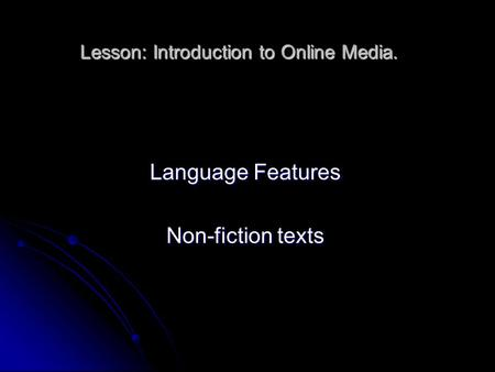 Lesson: Introduction to Online Media. Language Features Non-fiction texts.