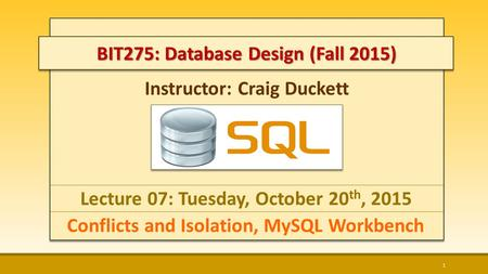 Instructor: Craig Duckett Lecture 07: Tuesday, October 20 th, 2015 Conflicts and Isolation, MySQL Workbench 1 BIT275: Database Design (Fall 2015)