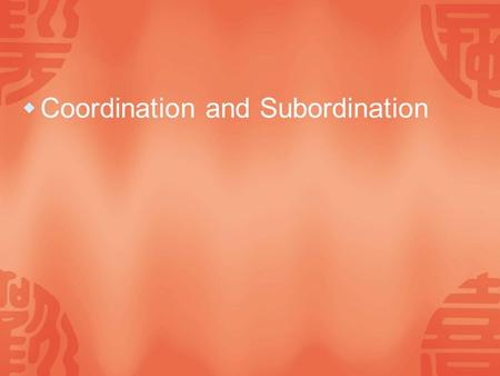  Coordination and Subordination. Coordination  A coordinate construction is a sequence of semantically-related grammatical that are similar in form,