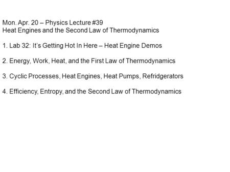 Mon. Apr. 20 – Physics Lecture #39 Heat Engines and the Second Law of Thermodynamics 1. Lab 32: It's Getting Hot In Here – Heat Engine Demos 2. Energy,