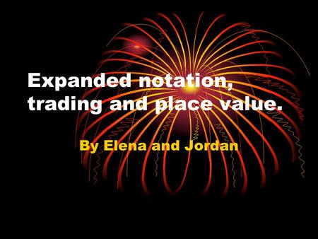Expanded notation, trading and place value. By Elena and Jordan.