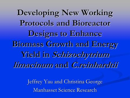 Developing New Working Protocols and Bioreactor Designs to Enhance Biomass Growth and Energy Yield in Schizochytrium limacinum and C.reinhardtii Jeffrey.