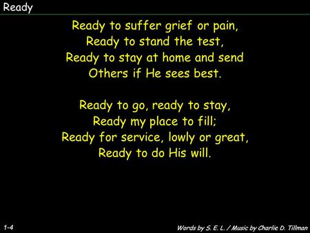 Ready 1-4 Ready to suffer grief or pain, Ready to stand the test, Ready to stay at home and send Others if He sees best. Ready to go, ready to stay, Ready.