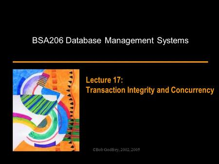 ©Bob Godfrey, 2002, 2005 Lecture 17: Transaction Integrity and Concurrency BSA206 Database Management Systems.