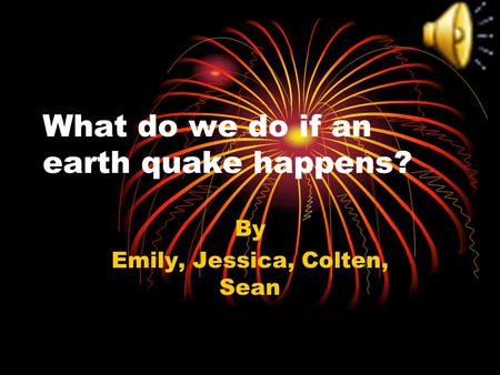 What do we do if an earth quake happens? By Emily, Jessica, Colten, Sean.