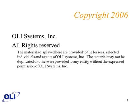 1 Copyright 2006 OLI Systems, Inc. All Rights reserved The materials displayed here are provided to the lessees, selected individuals and agents of OLI.