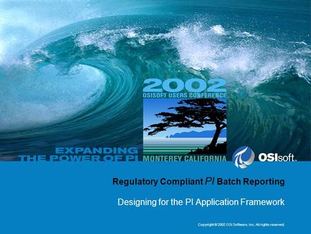 Copyright © 2002 OSI Software, Inc. All rights reserved. Regulatory Compliant PI Batch Reporting Designing for the PI Application Framework.
