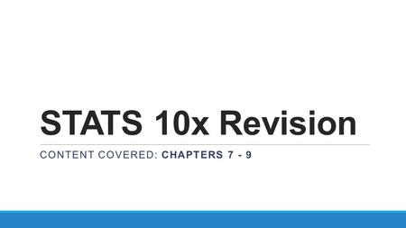STATS 10x Revision CONTENT COVERED: CHAPTERS 7 - 9.