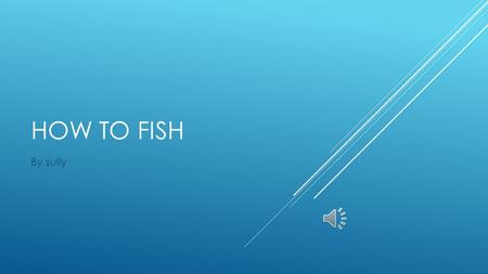 HOW TO FISH By sully  Fishing is a sport. A fishing rod, a hook, bate and water are needed to fish.