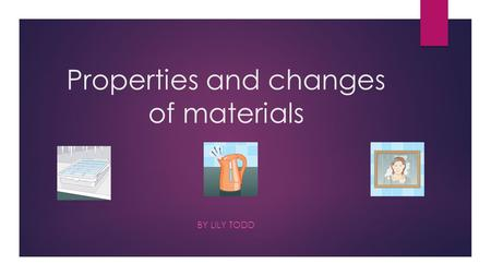 Properties and changes of materials BY LILY TODD.
