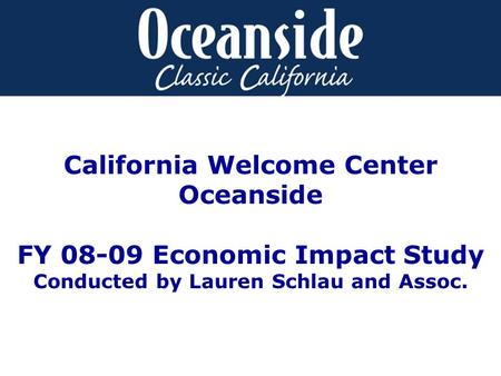 California Welcome Center Oceanside FY 08-09 Economic Impact Study Conducted by Lauren Schlau and Assoc.