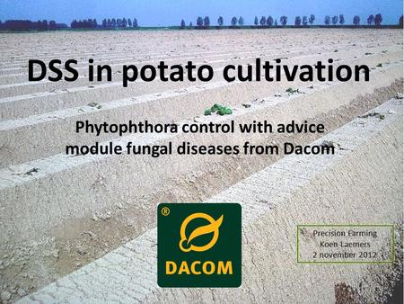 DSS in potato cultivation Phytophthora control with advice module fungal diseases from Dacom Precision Farming Koen Laemers 2 november 2012.