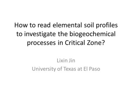How to read elemental soil profiles to investigate the biogeochemical processes in Critical Zone? Lixin Jin University of Texas at El Paso.