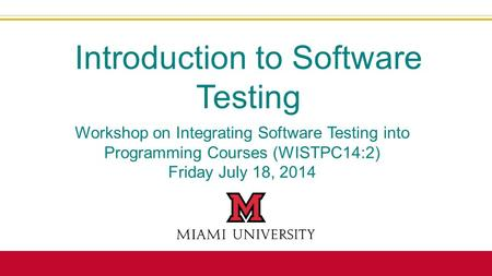 Workshop on Integrating Software Testing into Programming Courses (WISTPC14:2) Friday July 18, 2014 Introduction to Software Testing.