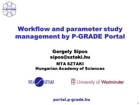 1 portal.p-grade.hu Workflow and parameter study management by P-GRADE Portal Gergely Sipos MTA SZTAKI Hungarian Academy of Sciences.