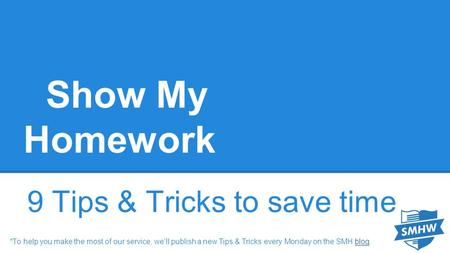 Show My Homework 9 Tips & Tricks to save time *To help you make the most of our service, we'll publish a new Tips & Tricks every Monday on the SMH blog.blog.