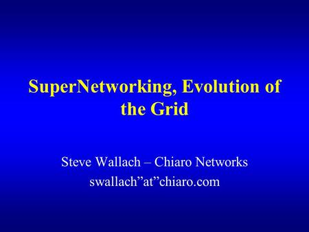"SuperNetworking, Evolution of the Grid Steve Wallach – Chiaro Networks swallach""at""chiaro.com."