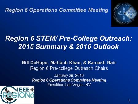 1 Region 6 STEM/ Pre-College Outreach: 2015 Summary & 2016 Outlook Bill DeHope, Mahbub Khan, & Ramesh Nair Region 6 Pre-college Outreach Chairs January.