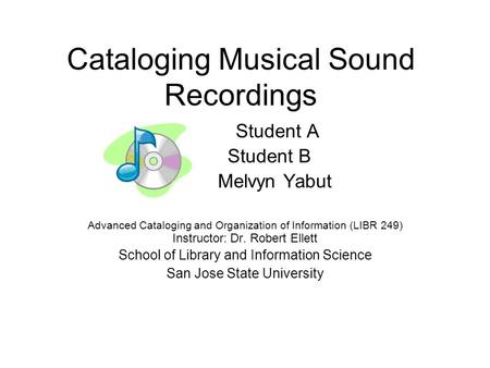 Cataloging Musical Sound Recordings Student A Student B Melvyn Yabut Advanced Cataloging and Organization of Information (LIBR 249) Instructor: Dr. Robert.