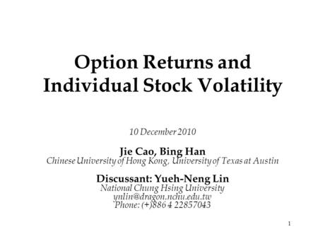 1 Option Returns and Individual Stock Volatility 10 December 2010 Jie Cao, Bing Han Chinese University of Hong Kong, University of Texas at Austin Discussant: