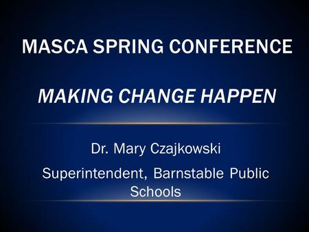 Dr. Mary Czajkowski Superintendent, Barnstable Public Schools MASCA SPRING CONFERENCE MAKING CHANGE HAPPEN.