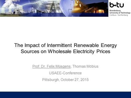 The Impact of Intermittent Renewable Energy Sources on Wholesale Electricity Prices Prof. Dr. Felix Müsgens, Thomas Möbius USAEE-Conference Pittsburgh,