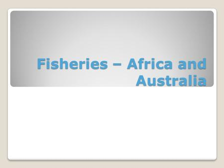 Fisheries – Africa and Australia. Africa Importance A huge part of both nutrition and employment in Africa. Fish are the most important source of animal.