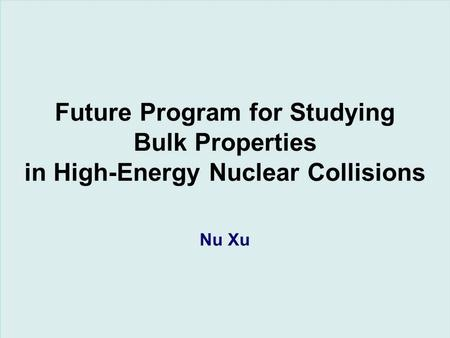 Nu XuDirector's Review, LBNL, May 17, 20061/23 Future Program for Studying Bulk Properties in High-Energy Nuclear Collisions Nu Xu.