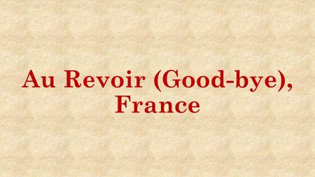 Au Revoir (Good-bye), France. The French & Indian War- Eng. won, Fra. lost French- 2 fishing islands off Canada's coast English- E. Coast to Mississippi.