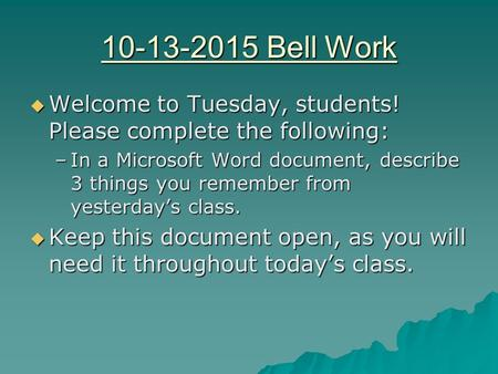 10-13-2015 Bell Work  Welcome to Tuesday, students! Please complete the following: –In a Microsoft Word document, describe 3 things you remember from.